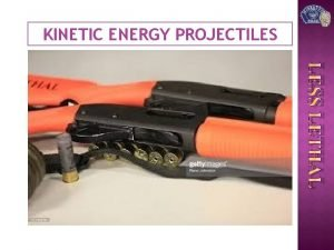 KINETIC ENERGY PROJECTILES LESS LETHAL KINETIC ENERGY PROJECTILES
