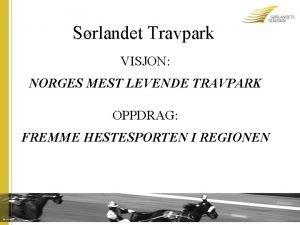 Srlandet Travpark VISJON NORGES MEST LEVENDE TRAVPARK OPPDRAG