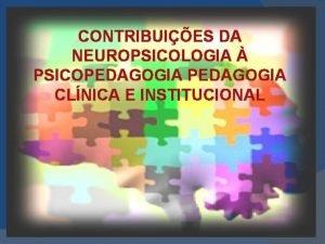 CONTRIBUIES DA NEUROPSICOLOGIA PSICOPEDAGOGIA CLNICA E INSTITUCIONAL INTRODUO