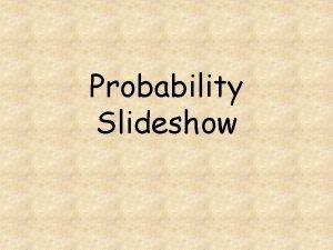Probability Slideshow Probability Probability is the likelihood that