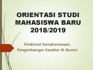 ORIENTASI STUDI MAHASISWA BARU 20182019 Direktorat Kemahasiswaan Pengembangan