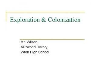 Exploration Colonization Mr Wilson AP World History Wren