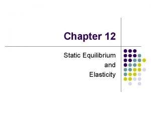 Chapter 12 Static Equilibrium and Elasticity Static Equilibrium