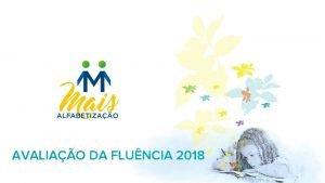 AVALIAO DA FLUNCIA 2018 Contextualizao Avaliao amostral para