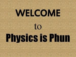 WELCOME to Physics is Phun Please be Seated