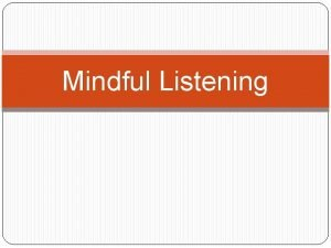 Mindful Listening Mindful Listening Mindful listening helps us