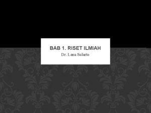 BAB 1 RISET ILMIAH Dr Lana Sularto HAKEKAT