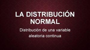 LA DISTRIBUCIN NORMAL Distribucin de una variable aleatoria