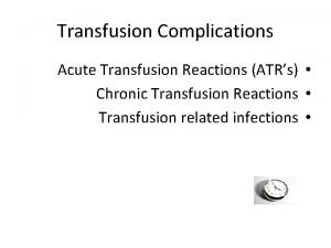 Transfusion Complications Acute Transfusion Reactions ATRs Chronic Transfusion
