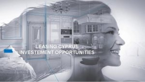 LEASING CYPRUS INVESTEMENT OPPORTUNITIES INVESTMENT OPPORTUNITY CYPRUS OVERVIEW