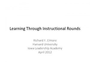 Learning Through Instructional Rounds Richard F Elmore Harvard