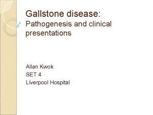 Gallstone disease Pathogenesis and clinical presentations Allan Kwok