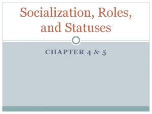 Socialization Roles and Statuses CHAPTER 4 5 Socialization