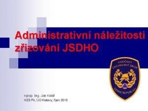 Administrativn nleitosti zizovn JSDHO nprap Ing Jan Kol