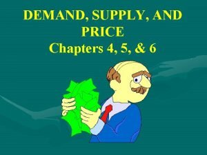 DEMAND SUPPLY AND PRICE Chapters 4 5 6