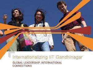 Internationalizing IIT Gandhinagar GLOBAL LEADERSHIP INTERNATIONAL CONNECTIONS Internationalization