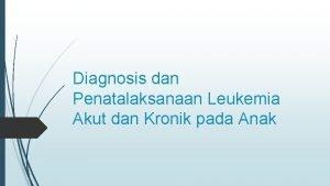 Diagnosis dan Penatalaksanaan Leukemia Akut dan Kronik pada