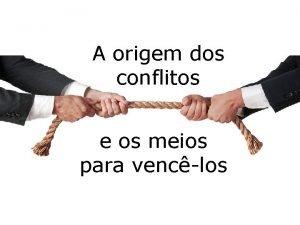A origem dos conflitos e os meios para