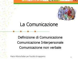 La Comunicazione Definizione di Comunicazione Interpersonale Comunicazione non