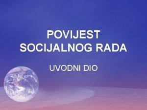 POVIJEST SOCIJALNOG RADA UVODNI DIO Zbog ega ste