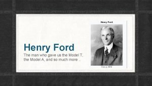 Henry Ford The man who gave us the