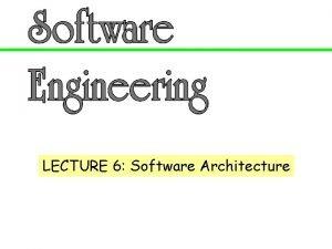 LECTURE 6 Software Architecture Topics q Software Architecture