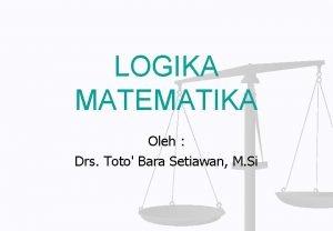 LOGIKA MATEMATIKA Oleh Drs Toto Bara Setiawan M