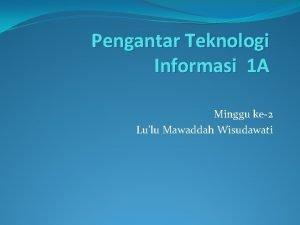 Pengantar Teknologi Informasi 1 A Minggu ke2 Lulu