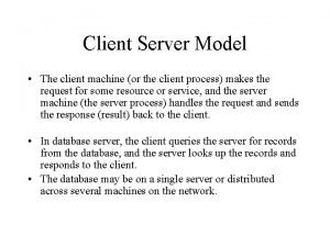 Client Server Model The client machine or the