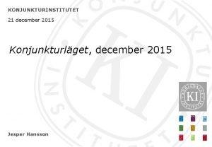 KONJUNKTURINSTITUTET 21 december 2015 Konjunkturlget december 2015 Jesper