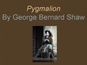 Pygmalion By George Bernard Shaw George Bernard Shaw
