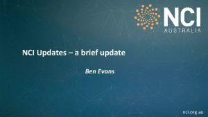 NCI Updates a brief update Ben Evans nci