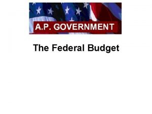 The Federal Budget Introduction Budget A policy document