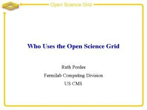 Open Science Grid Who Uses the Open Science