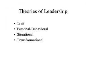 Theories of Leadership Trait PersonalBehavioral Situational Transformational Trait