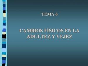 TEMA 6 CAMBIOS FSICOS EN LA ADULTEZ Y