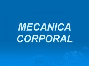 MECANICA CORPORAL La mecnica corporal es la buena