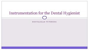 Instrumentation for the Dental Hygienist DENTALELLE TUTORING Instrument