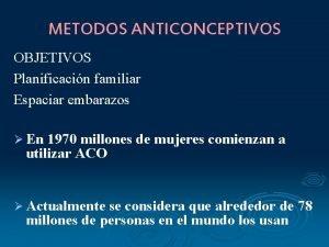 METODOS ANTICONCEPTIVOS OBJETIVOS Planificacin familiar Espaciar embarazos En