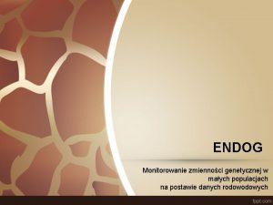 ENDOG Monitorowanie zmiennoci genetycznej w maych populacjach na
