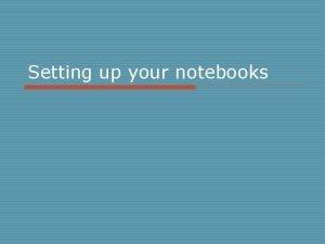 Setting up your notebooks Setting up your notebooks