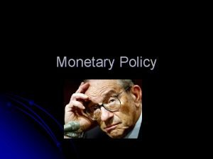 Monetary Policy Monetary policy can be categorized by