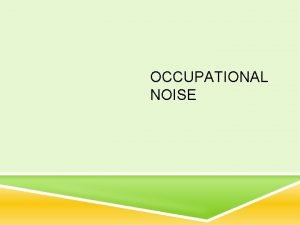 OCCUPATIONAL NOISE DID YOU KNOW Noise induced hearing