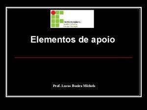 Elementos de apoio Prof Lucas Boeira Michels Elementos