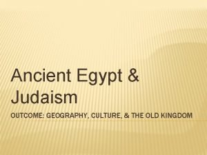 Ancient Egypt Judaism OUTCOME GEOGRAPHY CULTURE THE OLD