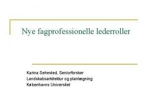 Nye fagprofessionelle lederroller Karina Sehested Seniorforsker Landskabsarkitektur og