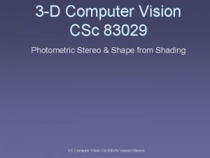 3 D Computer Vision CSc 83029 Photometric Stereo