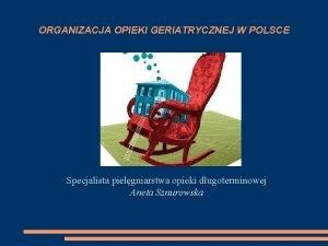 ORGANIZACJA OPIEKI GERIATRYCZNEJ W POLSCE Specjalista pielgniarstwa opieki