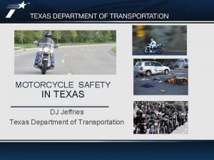 MOTORCYCLE SAFETY IN TEXAS DJ Jeffries Texas Department