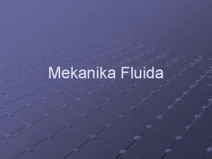 Mekanika Fluida Materi Fluida zat yang dapat mengalir